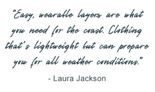 Easy, wearable layers are what you need for the coast. Clothing that's lightweight but can prepare you for all weather conditions - Laura Jackson.