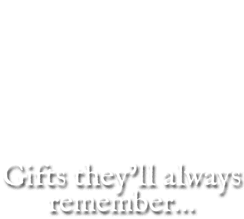 Gifts they'll always remember...